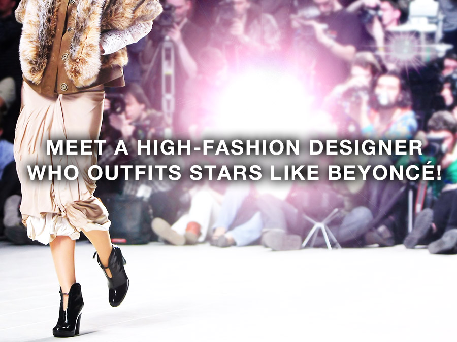 Meet a High-Fashion Designer who outfits stars like Beyoncé!